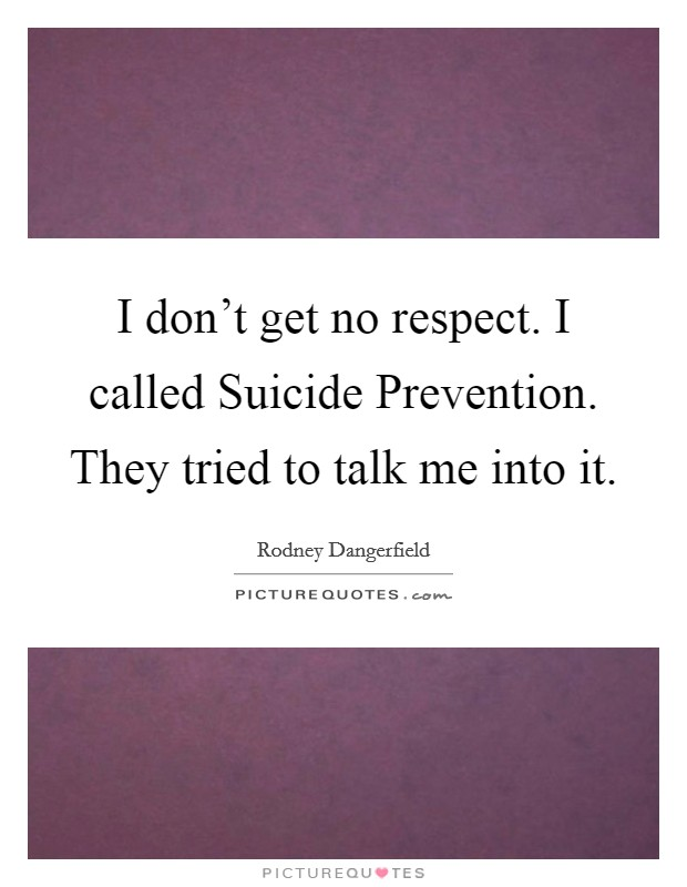 I don't get no respect. I called Suicide Prevention. They tried to talk me into it Picture Quote #1
