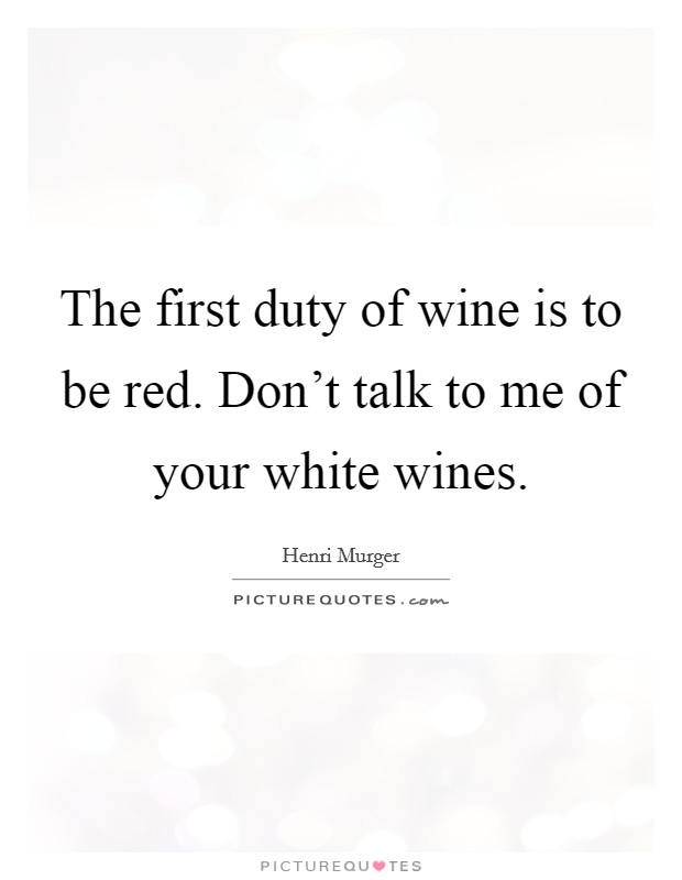 The first duty of wine is to be red. Don't talk to me of your white wines Picture Quote #1
