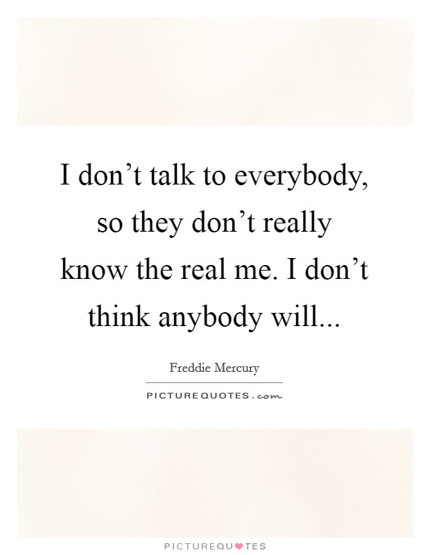 I don't talk to everybody, so they don't really know the real me. I don't think anybody will Picture Quote #1