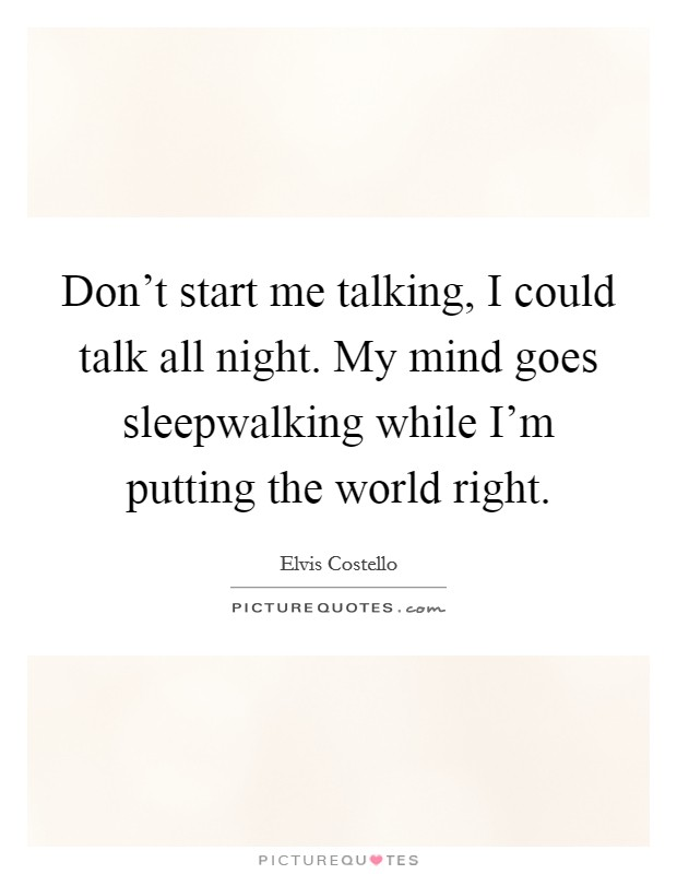 Donu0027t Start Me Talking, I Could Talk All Night. My Mind Goes Sleepwalking  While Iu0027m Putting The World Right.