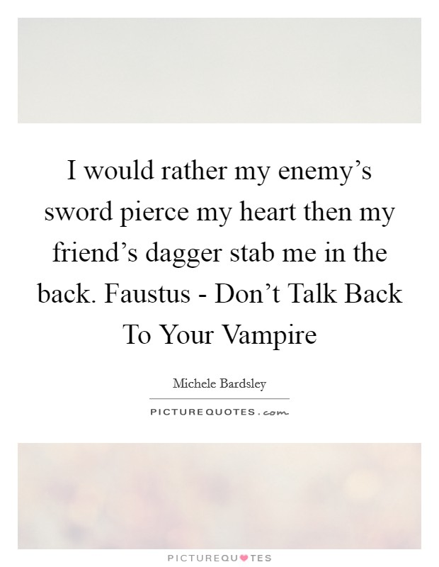 I would rather my enemy's sword pierce my heart then my friend's dagger stab me in the back. Faustus - Don't Talk Back To Your Vampire Picture Quote #1