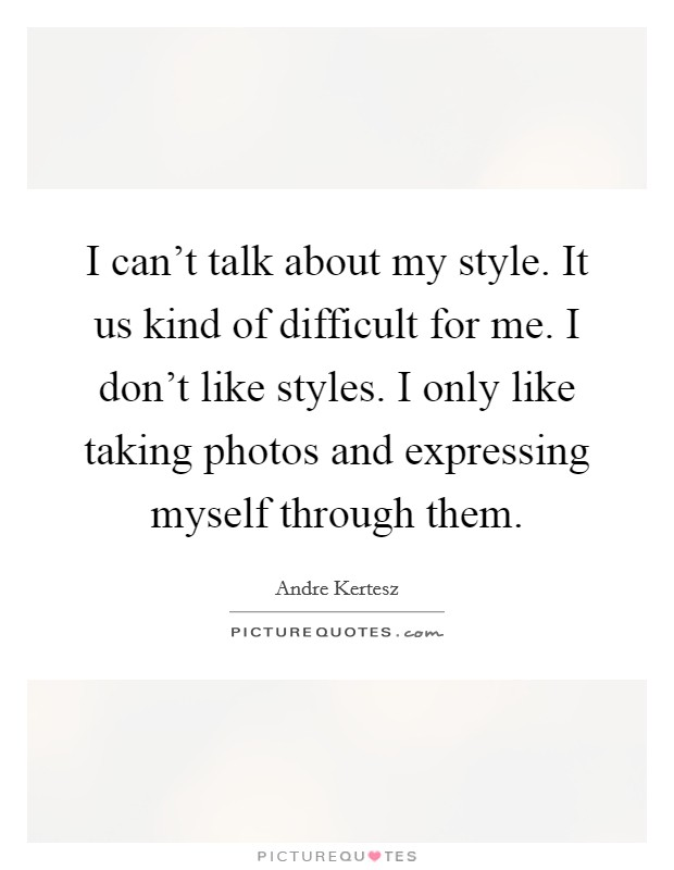 I can't talk about my style. It us kind of difficult for me. I don't like styles. I only like taking photos and expressing myself through them. Picture Quote #1