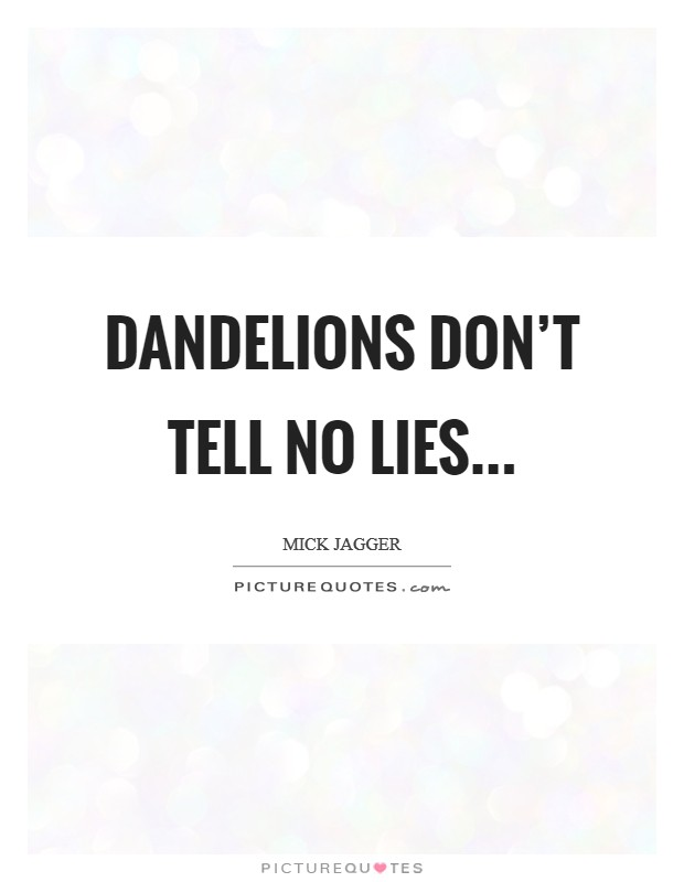 Dandelions don't tell no lies... Picture Quote #1