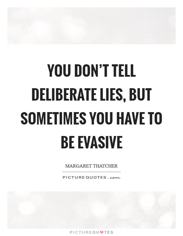 You don't tell deliberate lies, but sometimes you have to be evasive Picture Quote #1