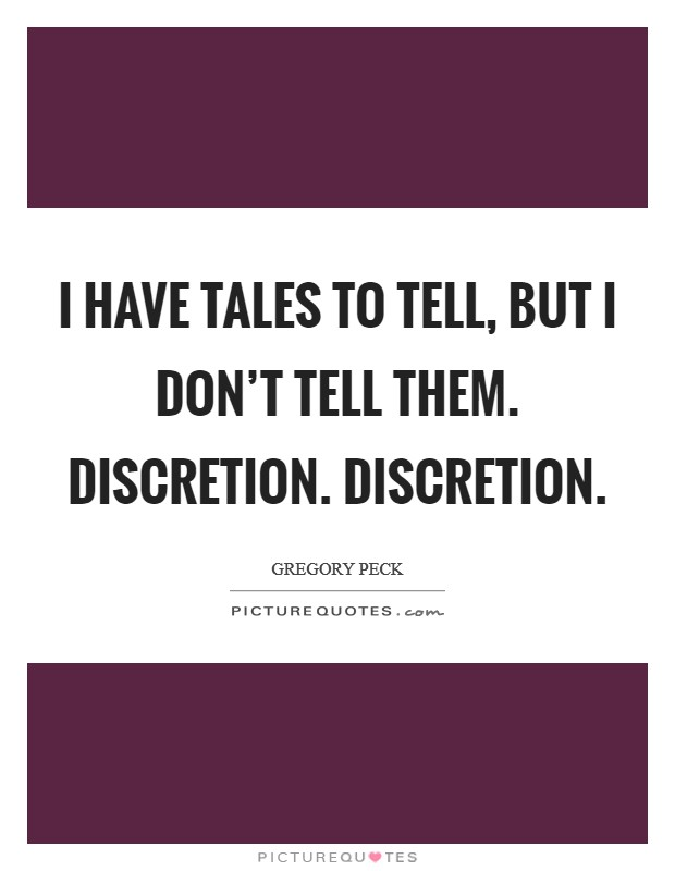 I have tales to tell, but I don't tell them. Discretion. Discretion. Picture Quote #1