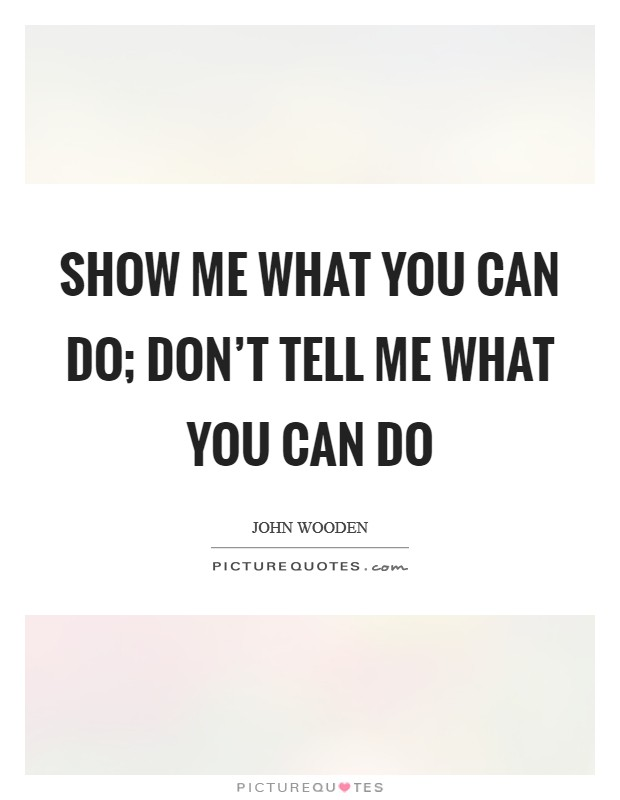 Show me what you can do; don't tell me what you can do Picture Quote #1
