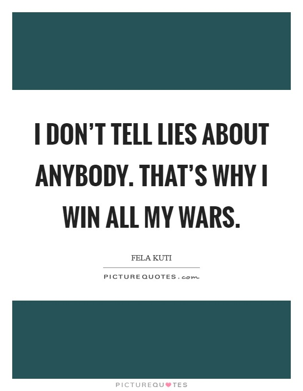 I don't tell lies about anybody. That's why I win all my wars Picture Quote #1