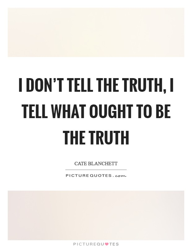 I don't tell the truth, I tell what ought to be the truth Picture Quote #1