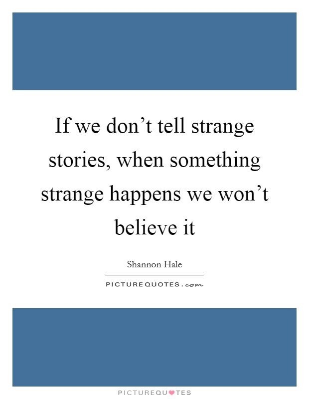 If we don't tell strange stories, when something strange happens we won't believe it Picture Quote #1