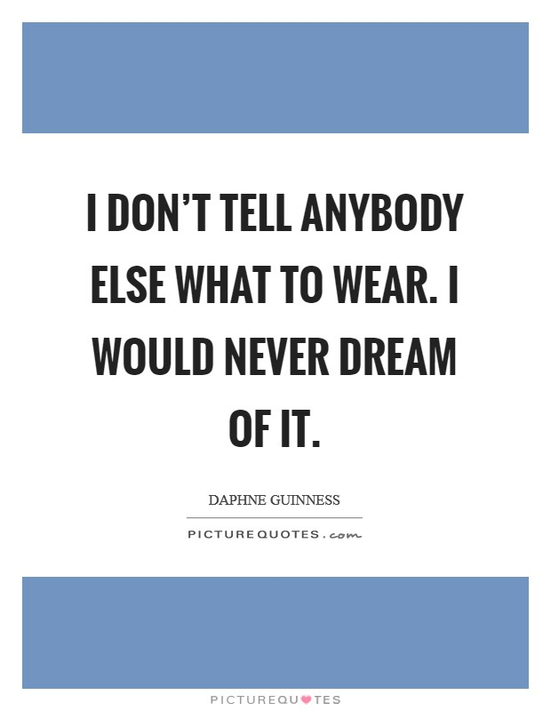 I don't tell anybody else what to wear. I would never dream of it Picture Quote #1