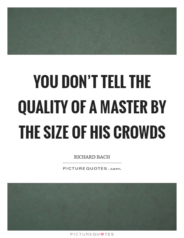 You don't tell the quality of a master by the size of his crowds Picture Quote #1