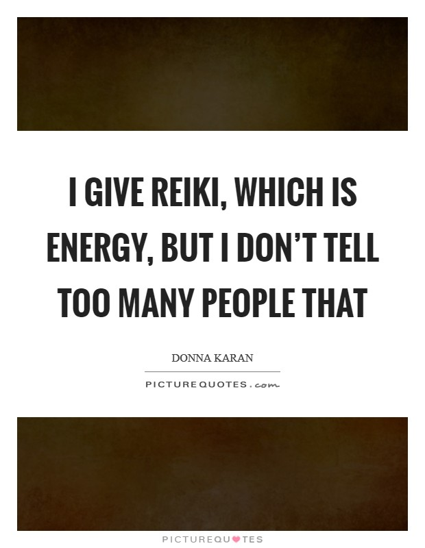 I give Reiki, which is energy, but I don't tell too many people that Picture Quote #1