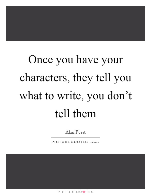 Once you have your characters, they tell you what to write, you don't tell them Picture Quote #1