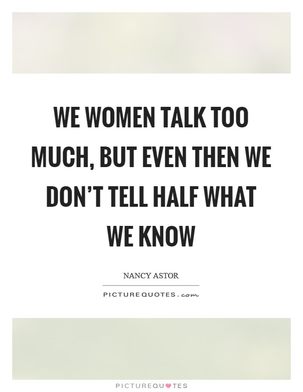 We women talk too much, but even then we don't tell half what we know Picture Quote #1