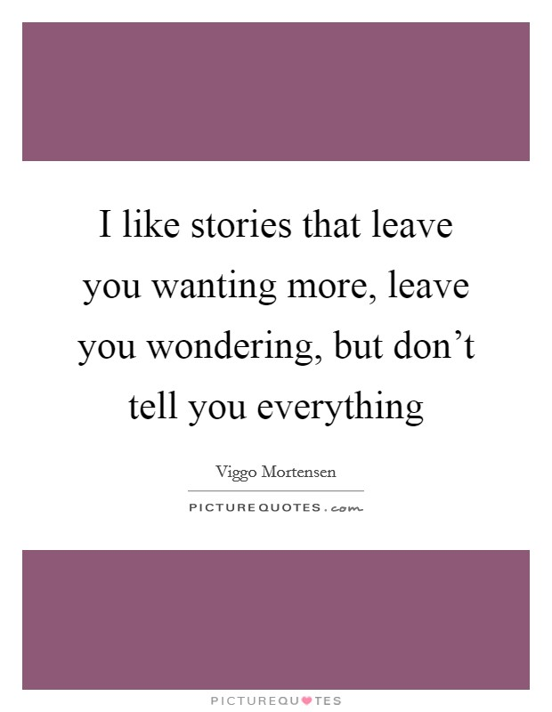 I like stories that leave you wanting more, leave you wondering, but don't tell you everything Picture Quote #1