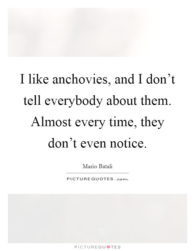 I like anchovies, and I don't tell everybody about them. Almost every time, they don't even notice Picture Quote #1