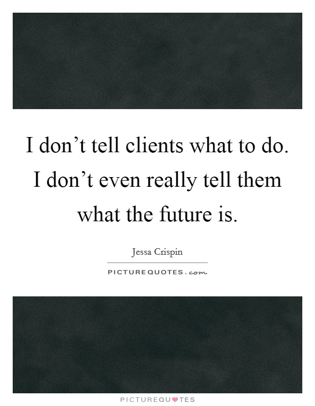I don't tell clients what to do. I don't even really tell them what the future is Picture Quote #1