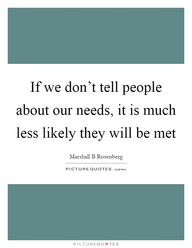 If we don't tell people about our needs, it is much less likely they will be met Picture Quote #1