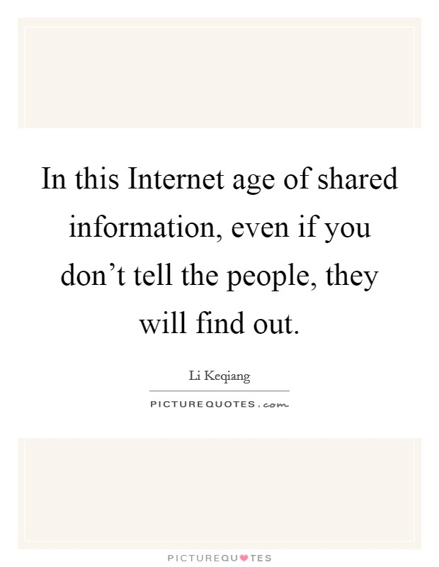 In this Internet age of shared information, even if you don't tell the people, they will find out Picture Quote #1