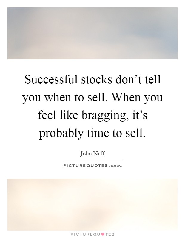 Successful stocks don't tell you when to sell. When you feel like bragging, it's probably time to sell Picture Quote #1