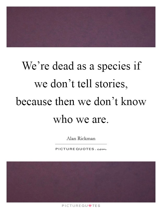 We're dead as a species if we don't tell stories, because then we don't know who we are Picture Quote #1