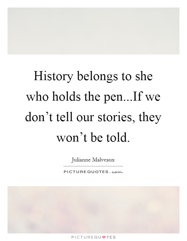 History belongs to she who holds the pen...If we don't tell our stories, they won't be told Picture Quote #1