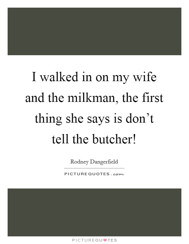 I walked in on my wife and the milkman, the first thing she says is don't tell the butcher! Picture Quote #1