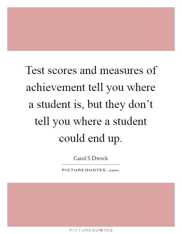 Test scores and measures of achievement tell you where a student is, but they don't tell you where a student could end up Picture Quote #1