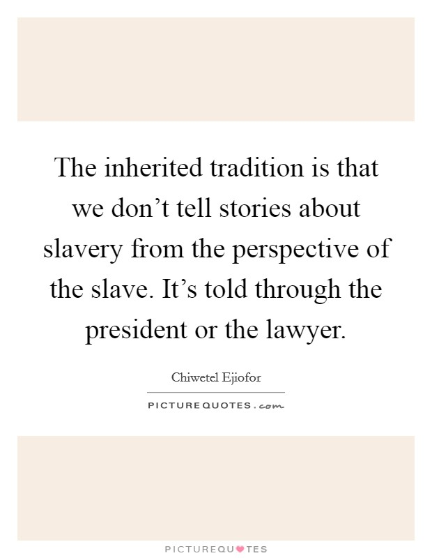 The inherited tradition is that we don't tell stories about slavery from the perspective of the slave. It's told through the president or the lawyer Picture Quote #1