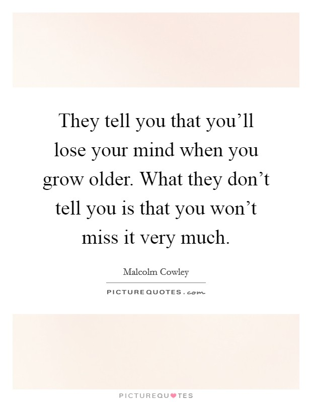 They tell you that you'll lose your mind when you grow older. What they don't tell you is that you won't miss it very much Picture Quote #1