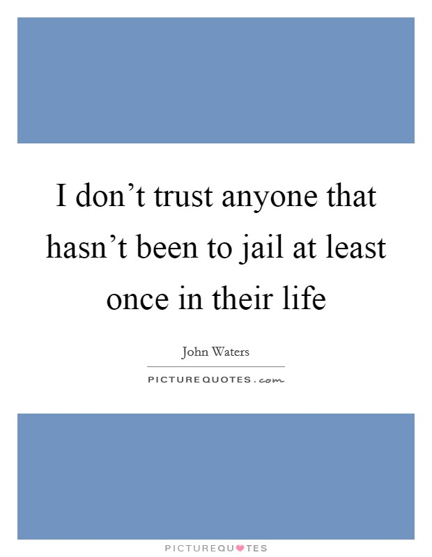 I don't trust anyone that hasn't been to jail at least once in their life Picture Quote #1