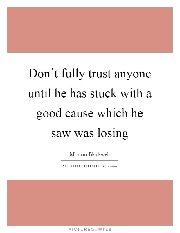 Don't fully trust anyone until he has stuck with a good cause which he saw was losing Picture Quote #1