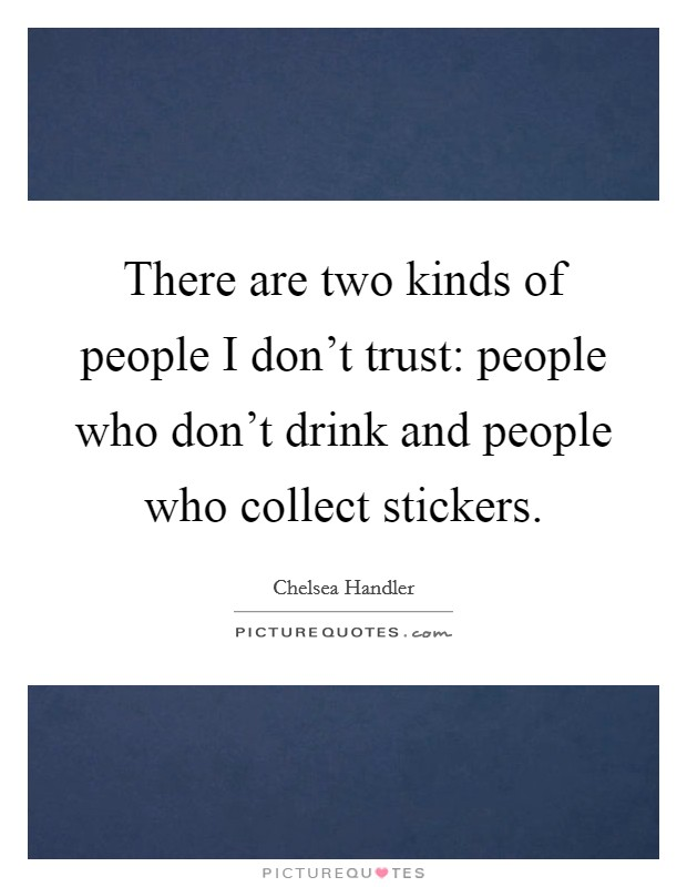There are two kinds of people I don't trust: people who don't drink and people who collect stickers Picture Quote #1