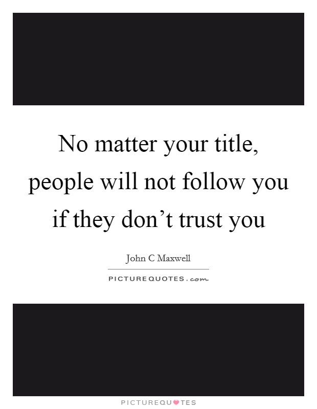 No matter your title, people will not follow you if they don't trust you Picture Quote #1