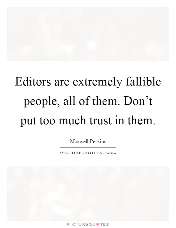 Editors are extremely fallible people, all of them. Don't put too much trust in them Picture Quote #1