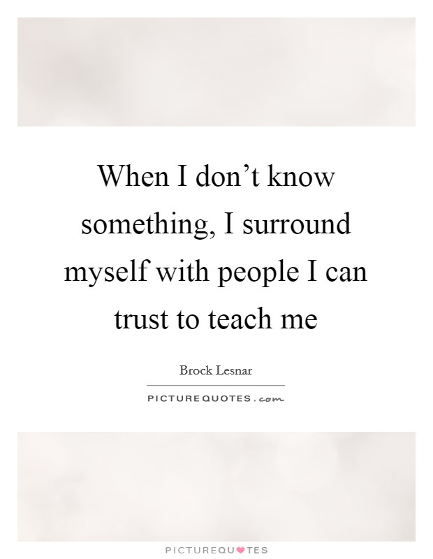 When I don't know something, I surround myself with people I can trust to teach me Picture Quote #1