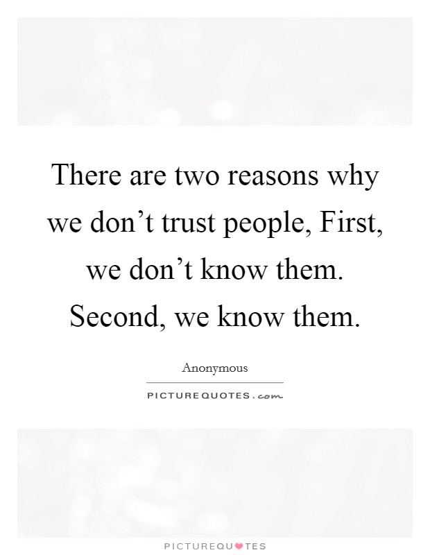 There are two reasons why we don't trust people, First, we don't know them. Second, we know them Picture Quote #1
