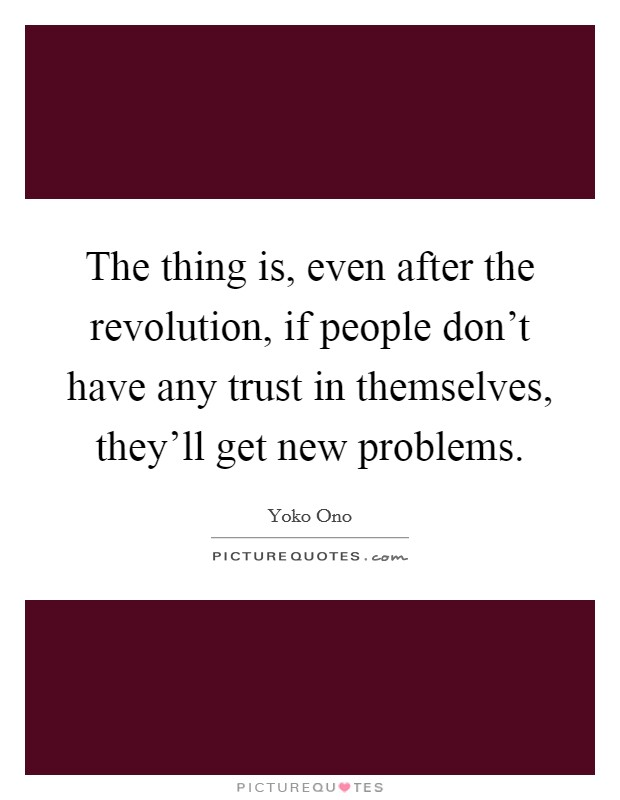 The thing is, even after the revolution, if people don't have any trust in themselves, they'll get new problems Picture Quote #1