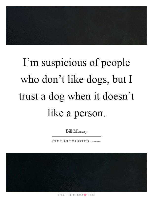 I'm suspicious of people who don't like dogs, but I trust a dog when it doesn't like a person Picture Quote #1