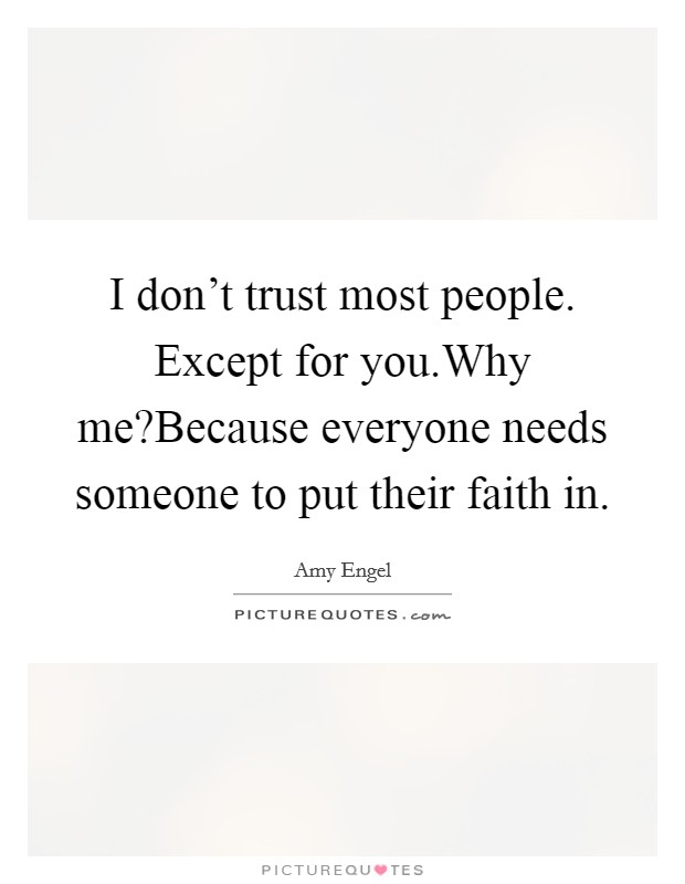 I don't trust most people. Except for you.Why me?Because everyone needs someone to put their faith in Picture Quote #1