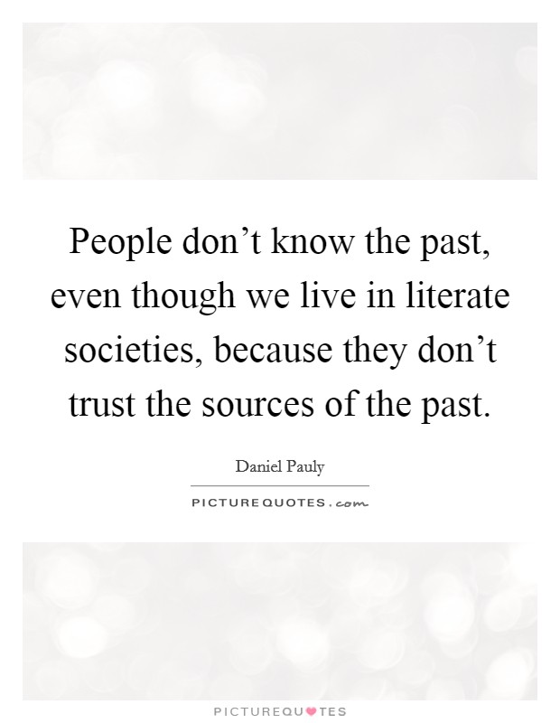 People don't know the past, even though we live in literate societies, because they don't trust the sources of the past Picture Quote #1