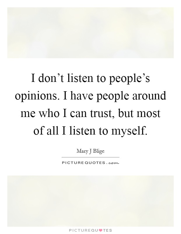 I don't listen to people's opinions. I have people around me who I can trust, but most of all I listen to myself Picture Quote #1