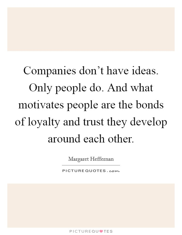 Companies don't have ideas. Only people do. And what motivates people are the bonds of loyalty and trust they develop around each other Picture Quote #1