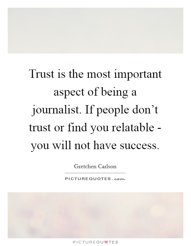 Trust is the most important aspect of being a journalist. If people don't trust or find you relatable - you will not have success Picture Quote #1