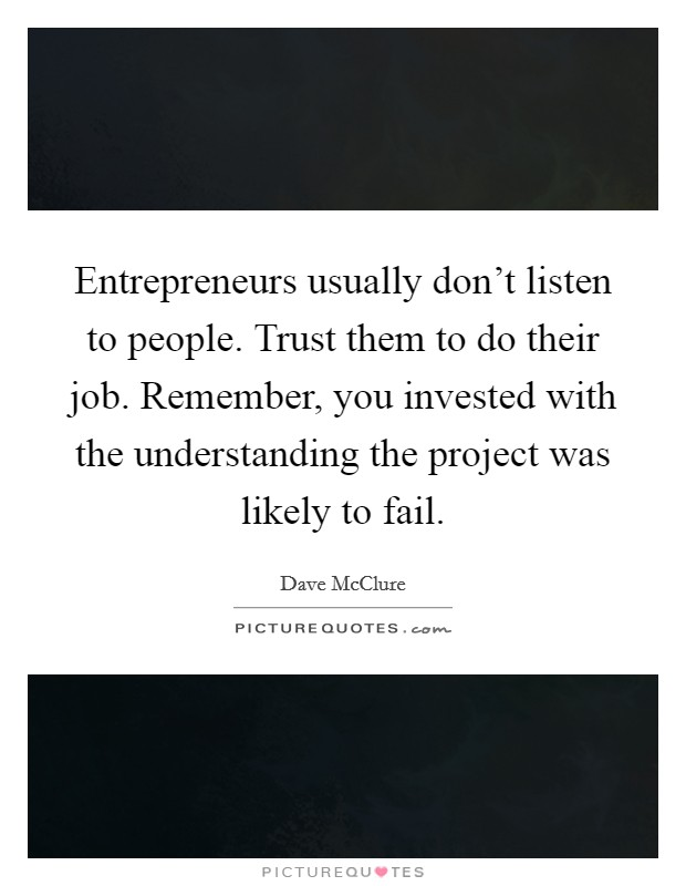 Entrepreneurs usually don't listen to people. Trust them to do their job. Remember, you invested with the understanding the project was likely to fail Picture Quote #1