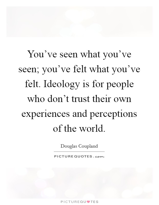 You've seen what you've seen; you've felt what you've felt. Ideology is for people who don't trust their own experiences and perceptions of the world Picture Quote #1