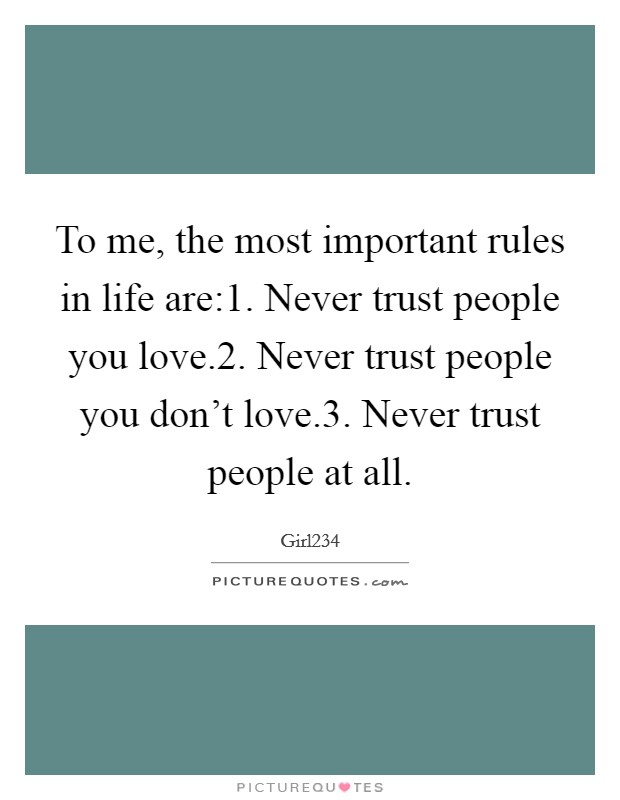 To me, the most important rules in life are:1. Never trust people you love.2. Never trust people you don't love.3. Never trust people at all Picture Quote #1