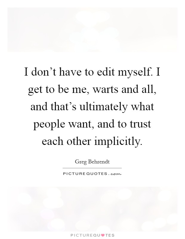 I don't have to edit myself. I get to be me, warts and all, and that's ultimately what people want, and to trust each other implicitly Picture Quote #1