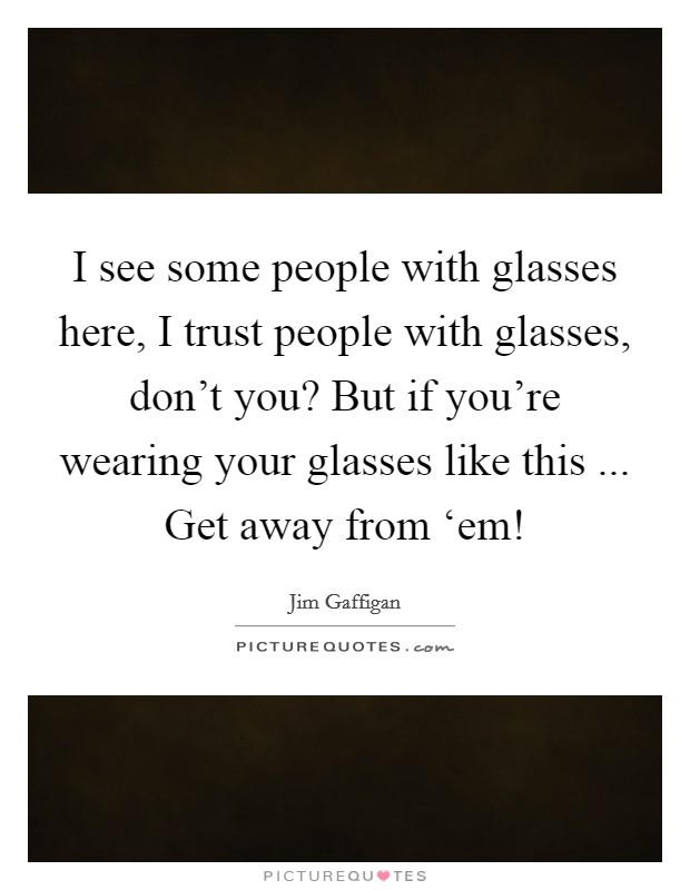 I see some people with glasses here, I trust people with glasses, don't you? But if you're wearing your glasses like this ... Get away from 'em! Picture Quote #1