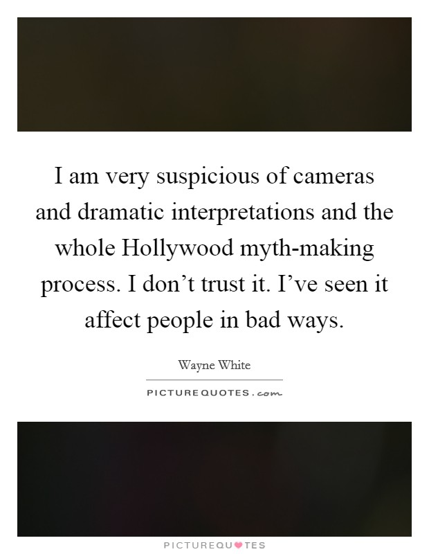 I am very suspicious of cameras and dramatic interpretations and the whole Hollywood myth-making process. I don't trust it. I've seen it affect people in bad ways Picture Quote #1